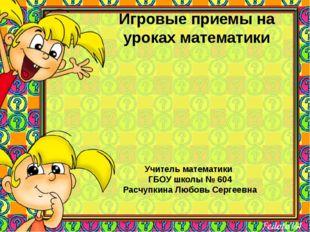 Игровые приемы на уроках математики Учитель математики ГБОУ школы № 604 Расчу