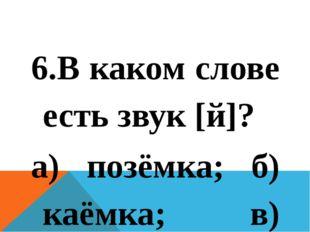 6.В каком слове есть звук [й]? а) позёмка; б) каёмка; в) осина  7.Указать