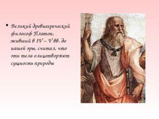 Великий древнегреческий философ Платон, живший в IV – V вв. до нашей эры, счи