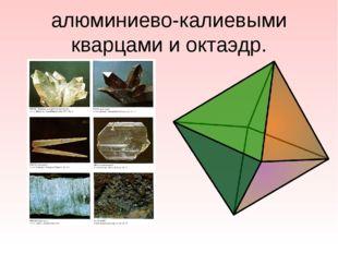 алюминиево-калиевыми кварцами и октаэдр.