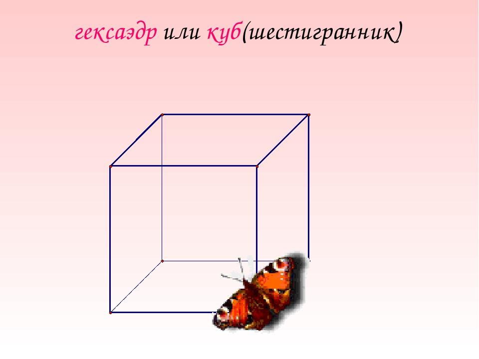 гексаэдр или куб(шестигранник)