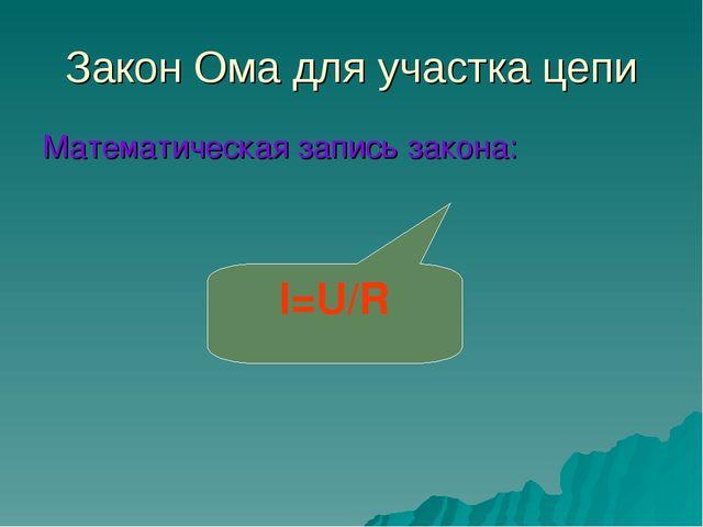 Закон Ома для участка цепи Математическая запись закона: I=U/R
