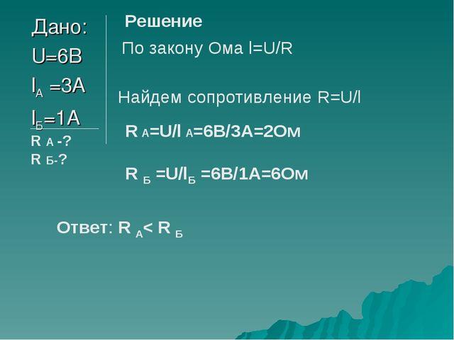 Дано: U=6В lА =3А lБ=1А R А -? R Б-? Решение По закону Ома l=U/R Найдем сопро...