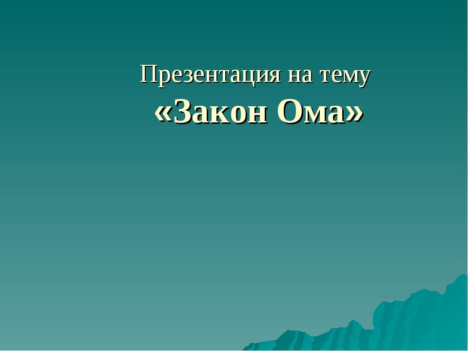Презентация на тему «Закон Ома»