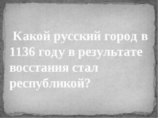 Какой русский город в 1136 году в результате восстания стал республикой?