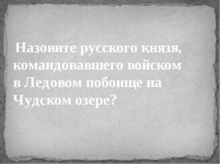 Назовите русского князя, командовавшего войском вЛедовом побоищена Чудском