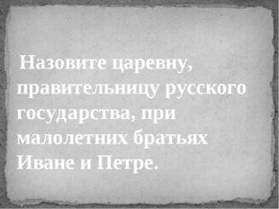 Назовите царевну, правительницу русского государства, при малолетних братьях