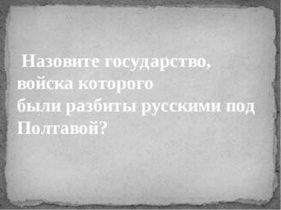 Назовите государство, войска которого былиразбиты русскими под Полтавой?