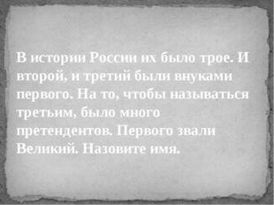 В истории России их было трое. И второй, и третий были внуками первого. На то