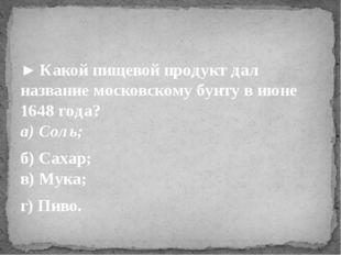 ►Какой пищевой продукт дал название московскому бунту в июне 1648 года? а) С