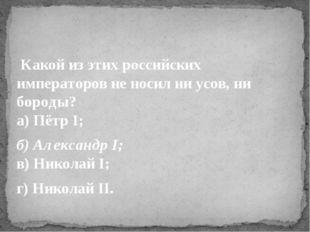 Какой из этих российских императоров не носил ни усов, ни бороды? а) Пётр I
