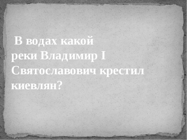 В водах какой рекиВладимир I Святославович крестил киевлян?