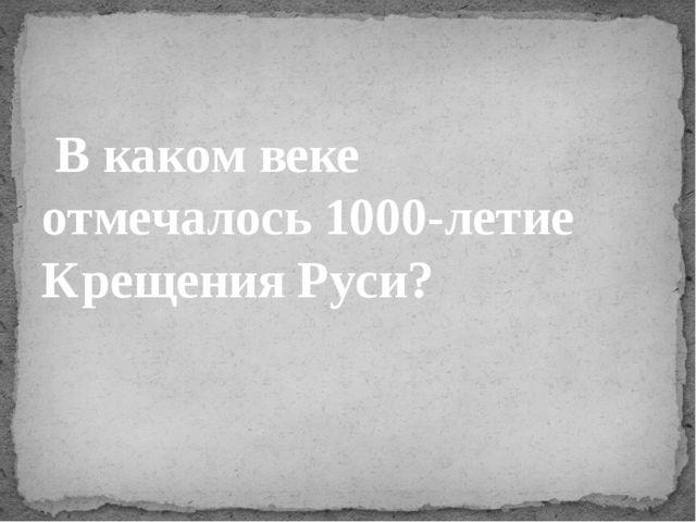 В каком веке отмечалось1000-летие Крещения Руси?