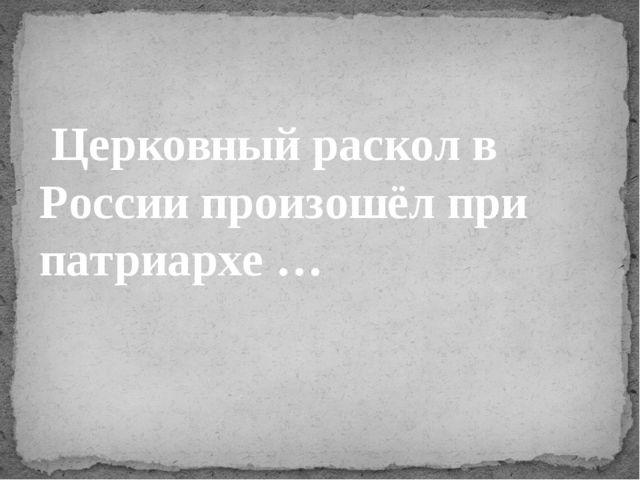 Церковный раскол в России произошёл при патриархе …