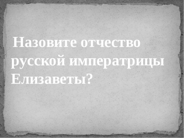 Назовите отчество русской императрицы Елизаветы?