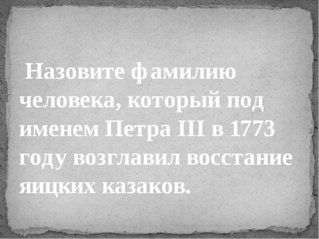 Назовите фамилию человека, который под именем Петра III в 1773 году возглав...