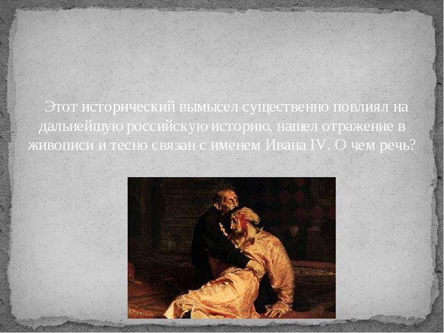 Этот исторический вымысел существенно повлиял на дальнейшую российскую ист...