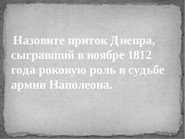 Назовите приток Днепра, сыгравший в ноябре 1812 года роковую роль в судьбе а...