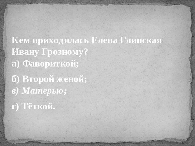 Кем приходилась Елена Глинская Ивану Грозному? а) Фавориткой; б) Второй женой...