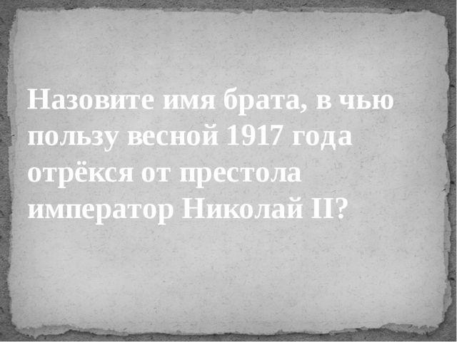 Назовите имя брата, в чью пользувесной 1917 года отрёкся от престола императ...