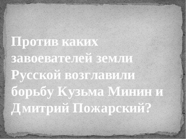 Против каких завоевателей земли Русскойвозглавили борьбу Кузьма Минин и Дмит...