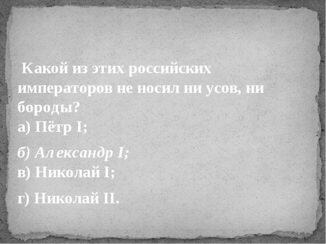 Какой из этих российских императоров не носил ни усов, ни бороды? а) Пётр I...