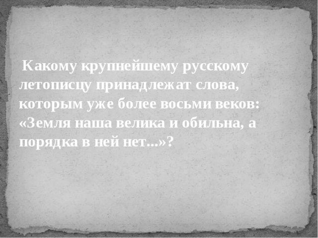 Какому крупнейшему русскому летописцу принадлежат слова, которым уже более в...