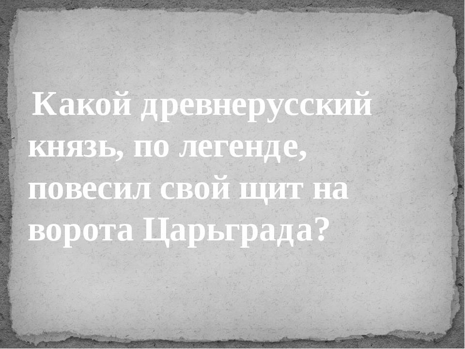 Какой древнерусский князь, по легенде, повесил свой щит на ворота Царьграда?