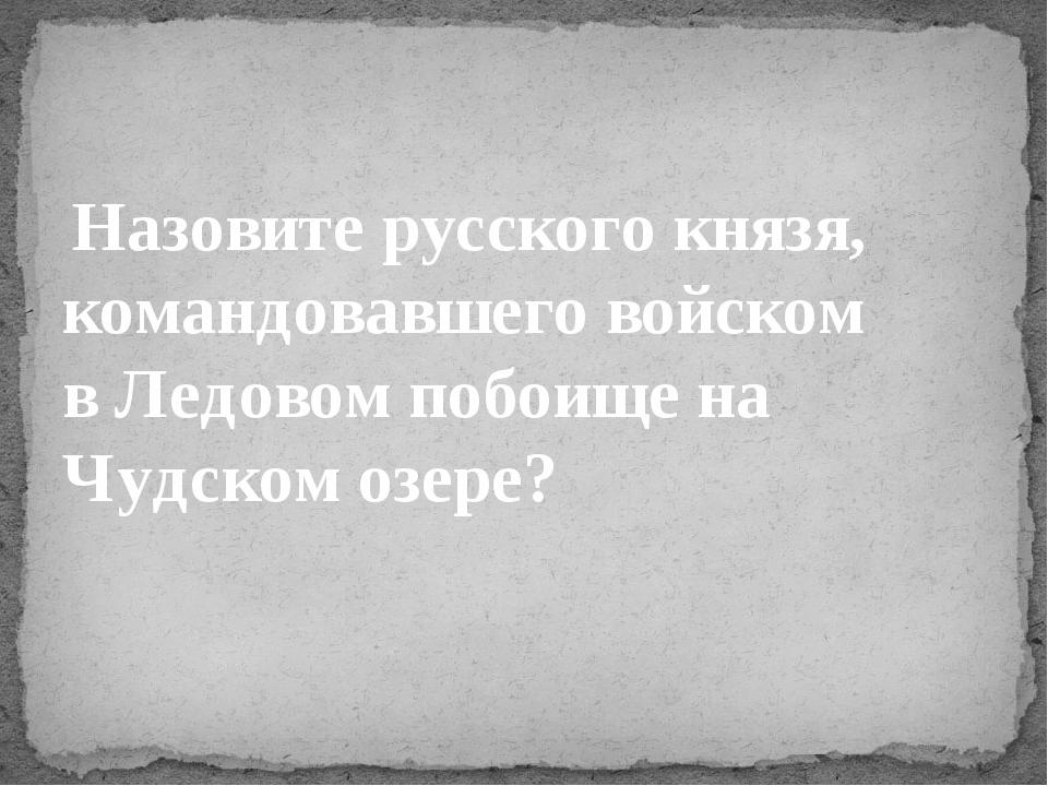 Назовите русского князя, командовавшего войском вЛедовом побоищена Чудском...