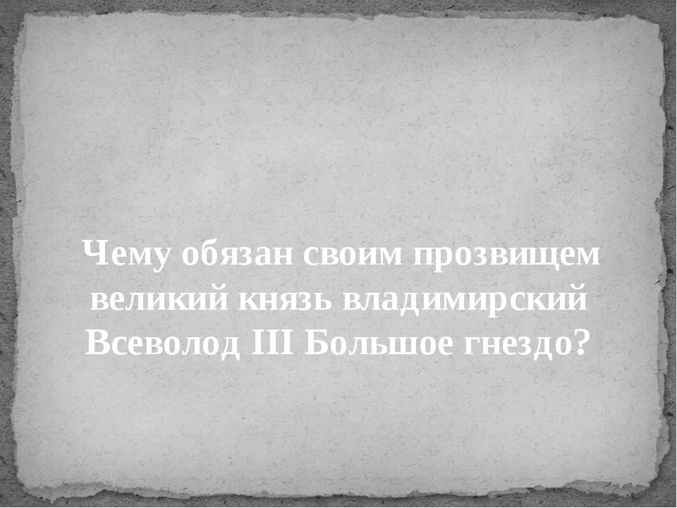 Чему обязан своим прозвищем великий князь владимирский Всеволод III Больш...