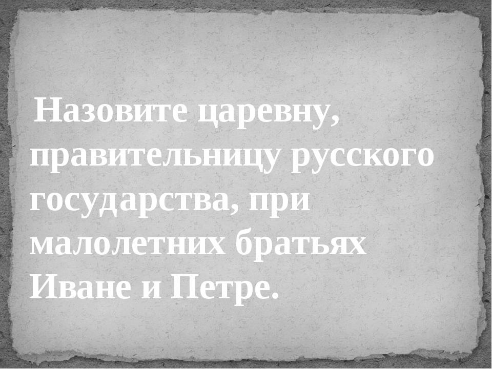 Назовите царевну, правительницу русского государства, при малолетних братьях...
