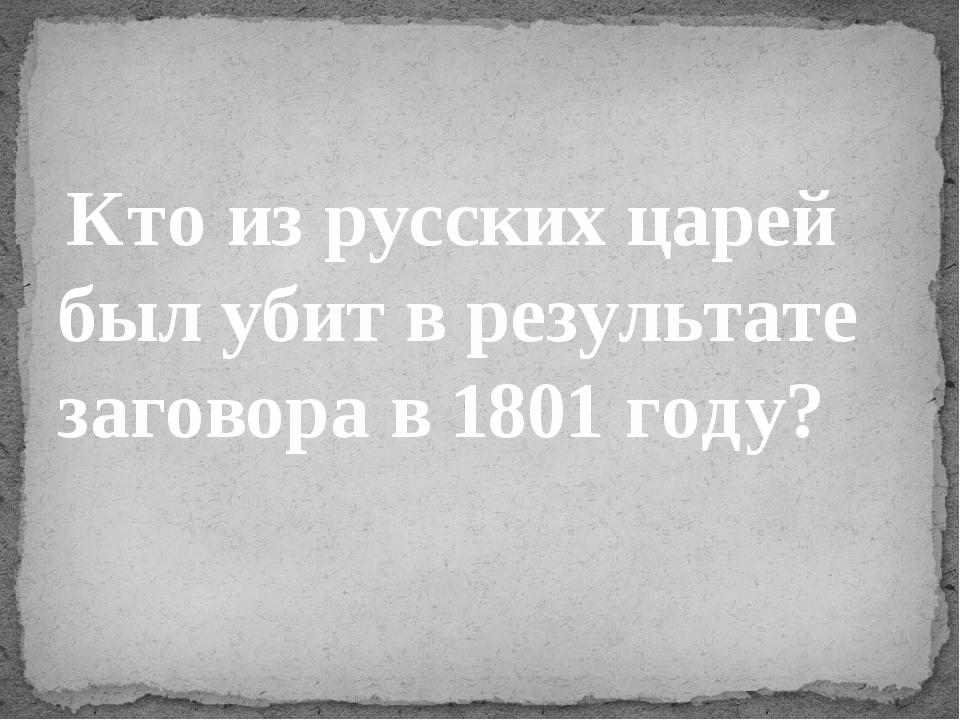Кто из русских царей был убит в результате заговора в 1801 году?