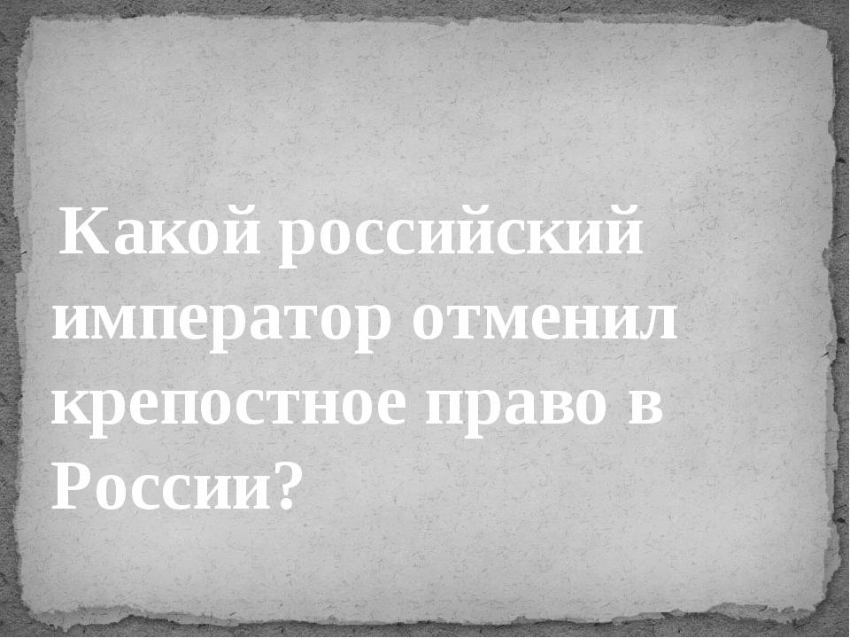 Какой российский император отменил крепостное право в России?