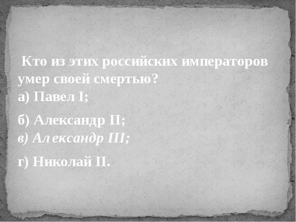 Кто из этих российских императоров умер своей смертью? а) Павел I; б) Алекса...