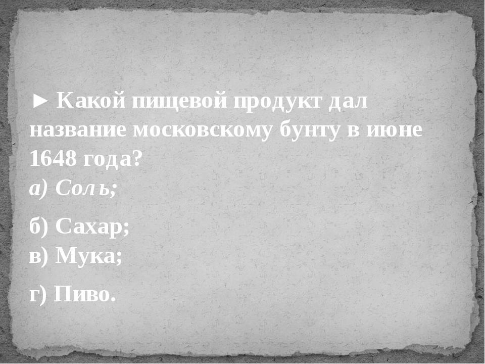 ►Какой пищевой продукт дал название московскому бунту в июне 1648 года? а) С...