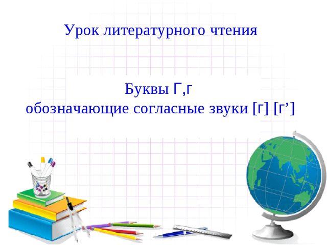Урок литературного чтения Буквы Г,г обозначающие согласные звуки [г] [г']