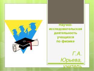 Научно-исследовательская деятельность учащихся по физике Г.А. Юрьева, учитель