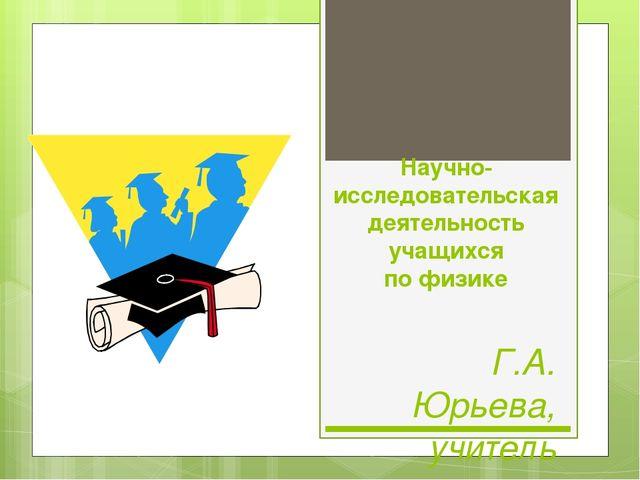 Научно-исследовательская деятельность учащихся по физике Г.А. Юрьева, учитель...