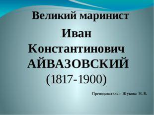 Иван Константинович АЙВАЗОВСКИЙ (1817-1900) Великий маринист Преподаватель :