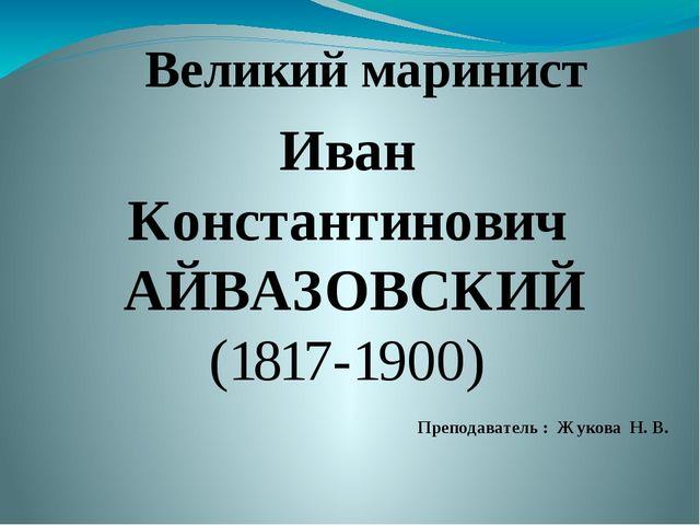 Иван Константинович АЙВАЗОВСКИЙ (1817-1900) Великий маринист Преподаватель :...