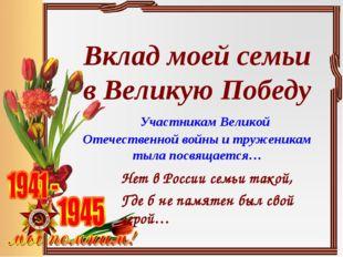 Вклад моей семьи в Великую Победу Участникам Великой Отечественной войны и тр