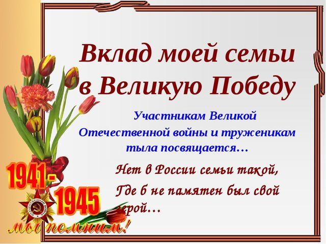 Вклад моей семьи в Великую Победу Участникам Великой Отечественной войны и тр...