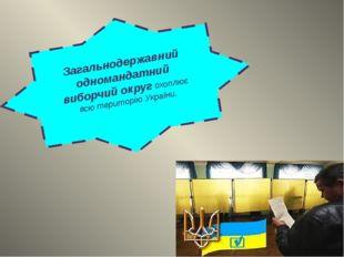 Загальнодержавний одномандатний виборчий округ охоплює всю територію України.