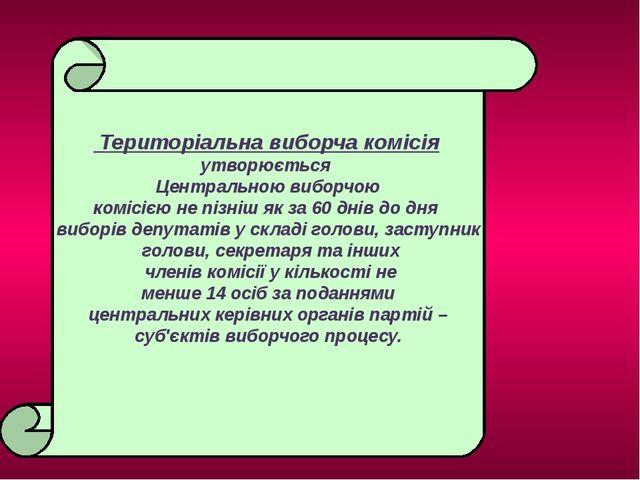 Територіальна виборча комісія утворюється Центральною виборчою комісією не п...