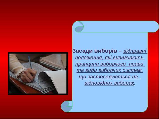 Засади виборів – відправні положення, які визначають принципи виборчого прав...
