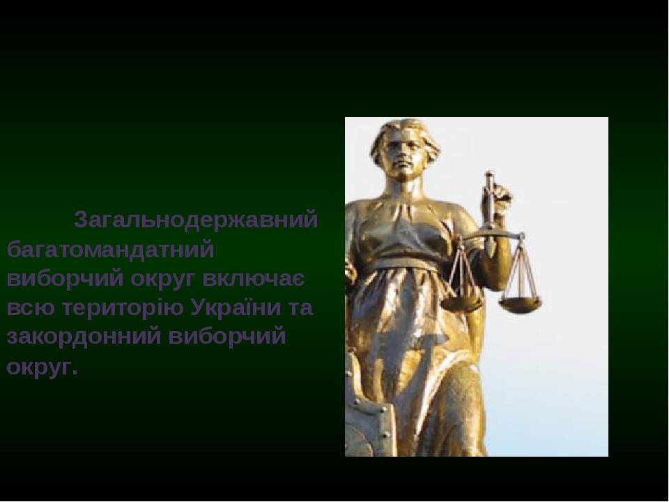 Загальнодержавний багатомандатний виборчий округ включає всю територію Укр...