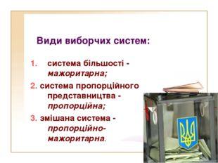 Види виборчих систем: система більшості - мажоритарна; 2. система пропорційн