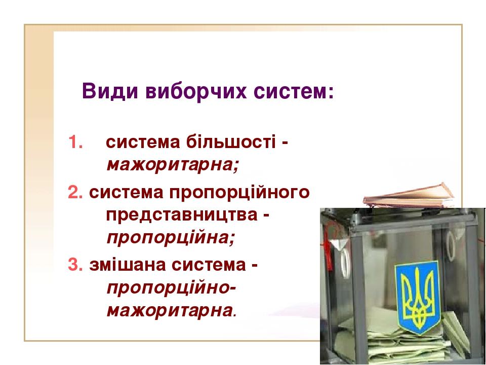 Види виборчих систем: система більшості - мажоритарна; 2. система пропорційн...