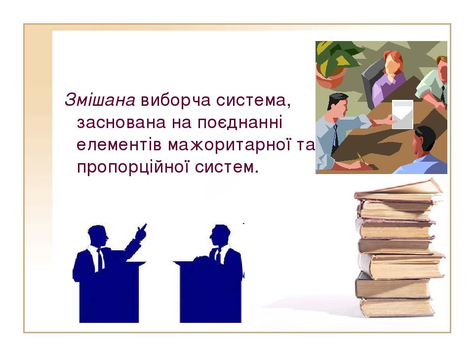 Змішана виборча система, заснована на поєднанні елементів мажоритарної та пр...