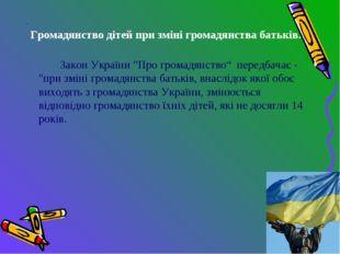 """. Громадянство дітей при зміні громадянства батьків. Закон України """"Про гро"""